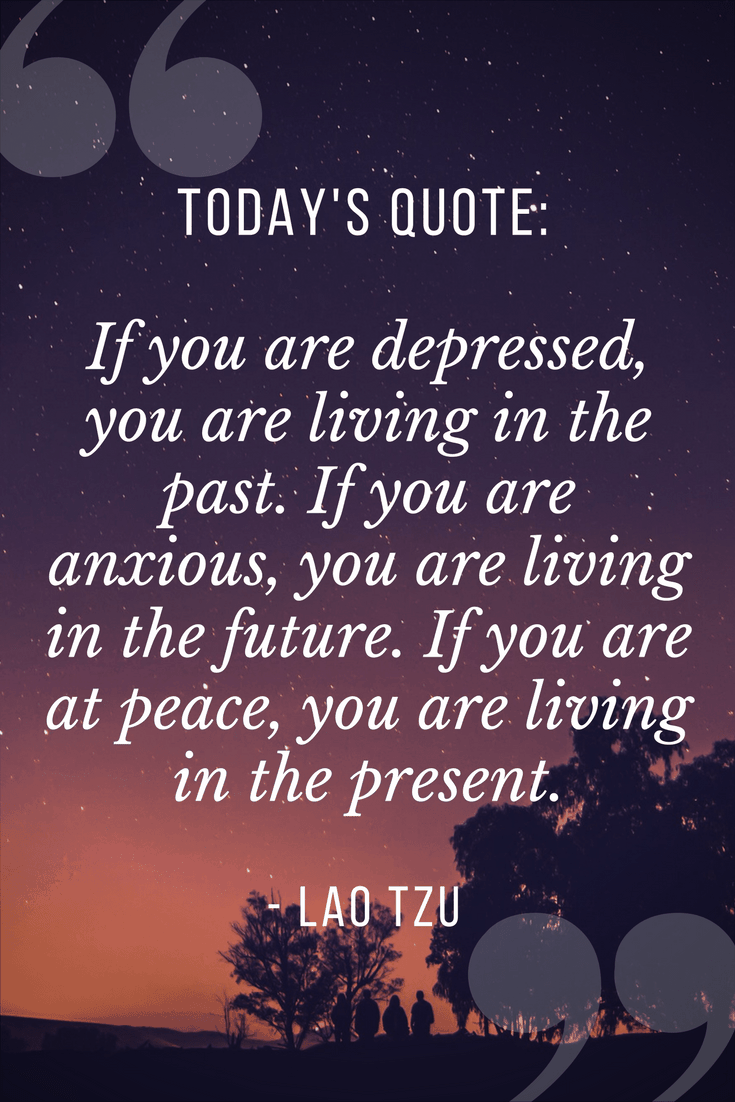 Quote of the Day | If you are depressed you are living in the past. Is you are anxious you are living in the future. If you are at peace, you are living in the present - Lao Tzu